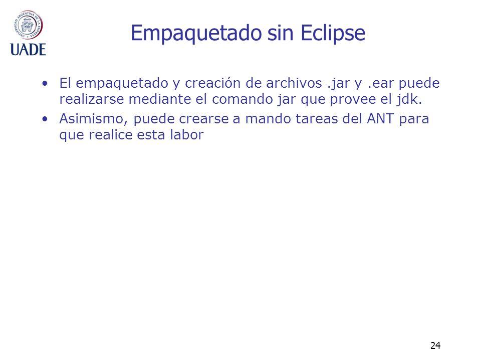 24 Empaquetado sin Eclipse El empaquetado y creación de archivos.jar y.ear puede realizarse mediante el comando jar que provee el jdk. Asimismo, puede