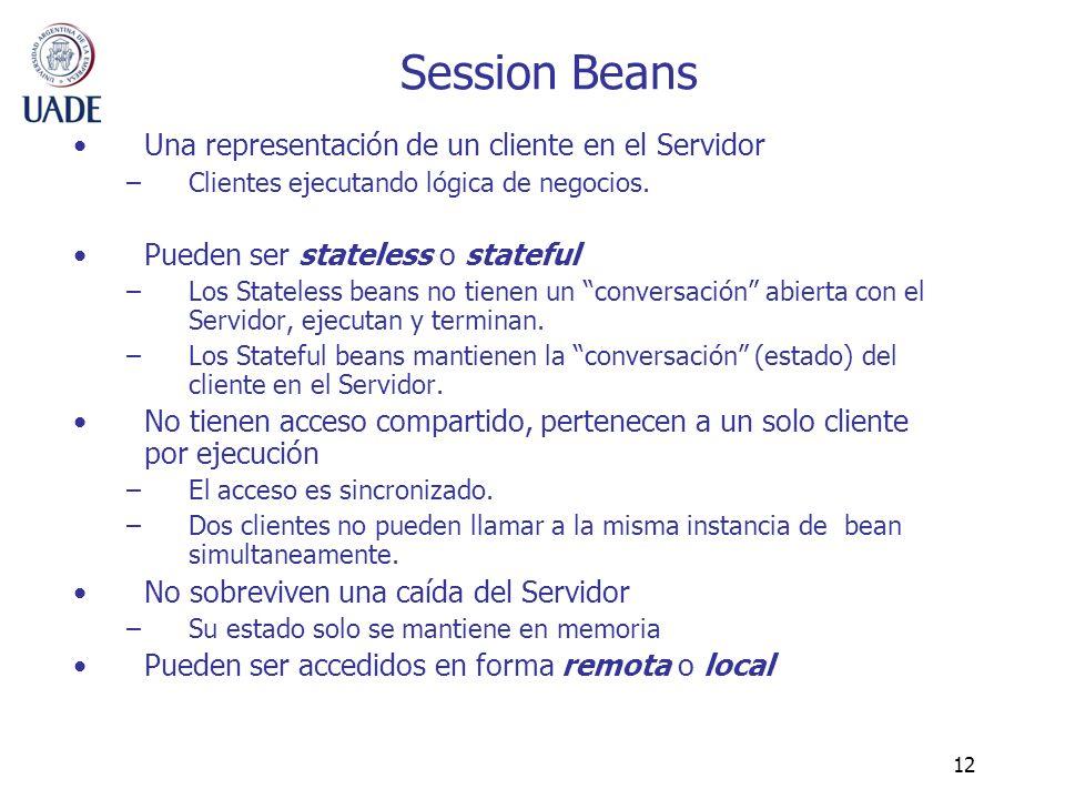 12 Session Beans Una representación de un cliente en el Servidor –Clientes ejecutando lógica de negocios. Pueden ser stateless o stateful –Los Statele