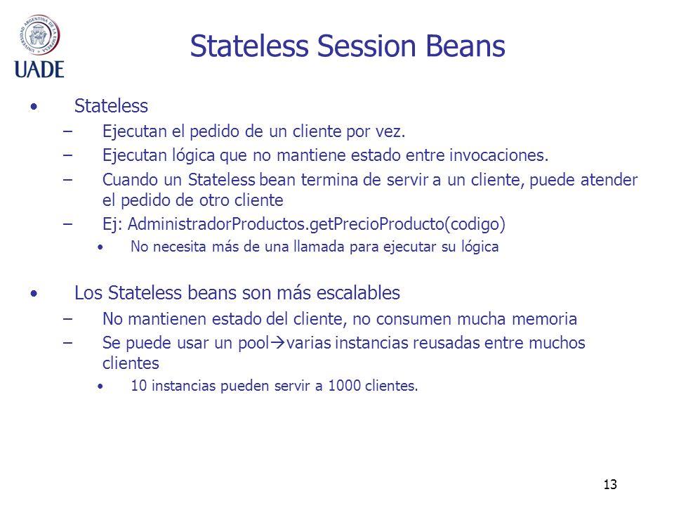 13 Stateless Session Beans Stateless –Ejecutan el pedido de un cliente por vez. –Ejecutan lógica que no mantiene estado entre invocaciones. –Cuando un