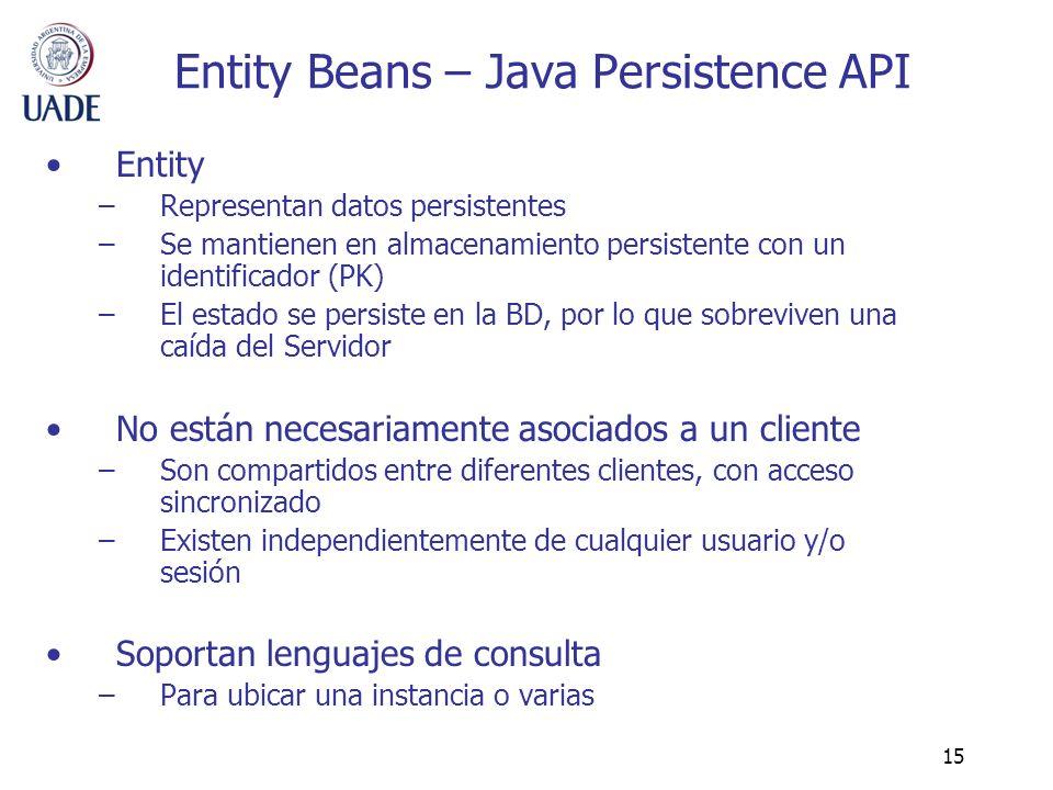 15 Entity Beans – Java Persistence API Entity –Representan datos persistentes –Se mantienen en almacenamiento persistente con un identificador (PK) –E