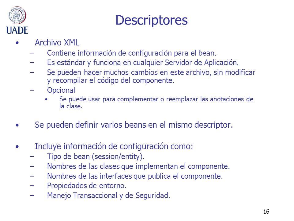 16 Descriptores Archivo XML –Contiene información de configuración para el bean. –Es estándar y funciona en cualquier Servidor de Aplicación. –Se pued