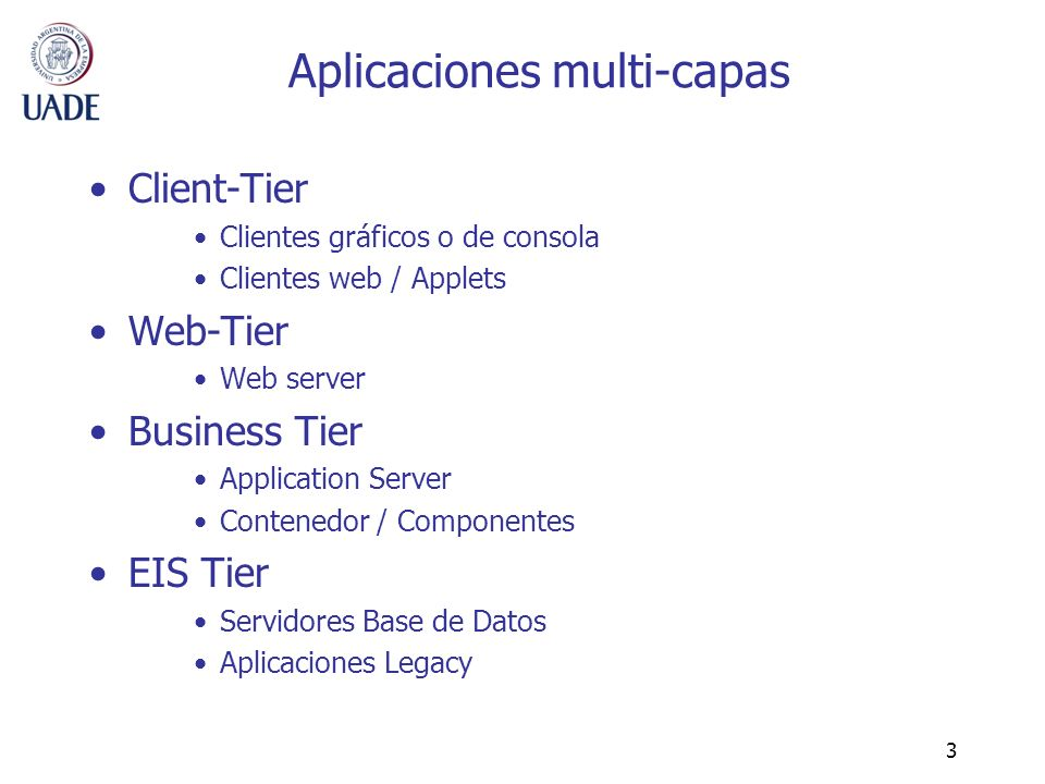 3 Aplicaciones multi-capas Client-Tier Clientes gráficos o de consola Clientes web / Applets Web-Tier Web server Business Tier Application Server Cont