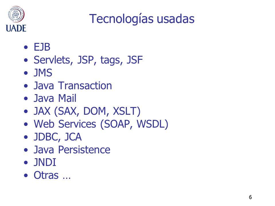 6 Tecnologías usadas EJB Servlets, JSP, tags, JSF JMS Java Transaction Java Mail JAX (SAX, DOM, XSLT) Web Services (SOAP, WSDL) JDBC, JCA Java Persist