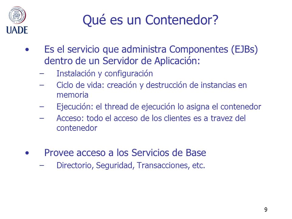 10 Consideraciones del uso de Contenedores El modelo de EJB sólo puede ejecutarse sobre un Contenedor Para ejecutarse dentro del Contenedor, los componentes deben respetar una interface determinada Siempre el acceso de los clientes a un componente es a través del Contenedor –Indirección Un componente no puede acceder directamente a otro, sólo a través del Contenedor –Indirección
