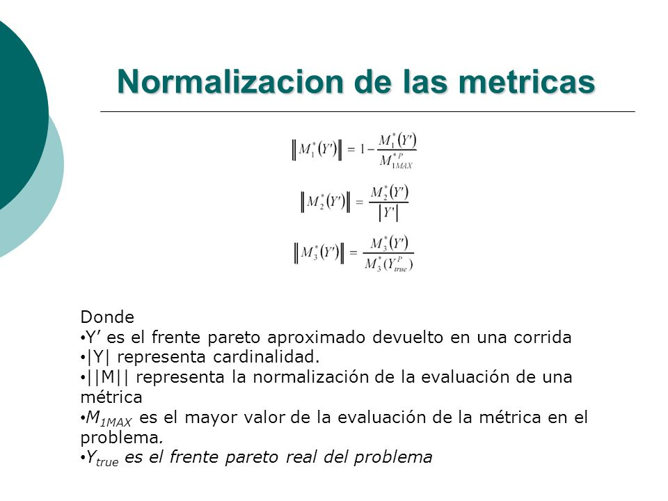 Normalizacion de las metricas Criterios de Normalización de las Métricas Donde Y es el frente pareto aproximado devuelto en una corrida  Y  representa