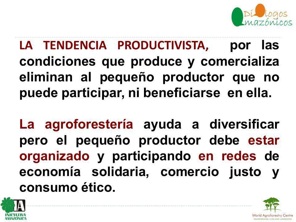 LA TENDENCIA PRODUCTIVISTA, por las condiciones que produce y comercializa eliminan al pequeño productor que no puede participar, ni beneficiarse en ella.