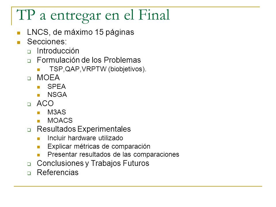 TP a entregar en el Final LNCS, de máximo 15 páginas Secciones: Introducción Formulación de los Problemas TSP,QAP,VRPTW (biobjetivos). MOEA SPEA NSGA