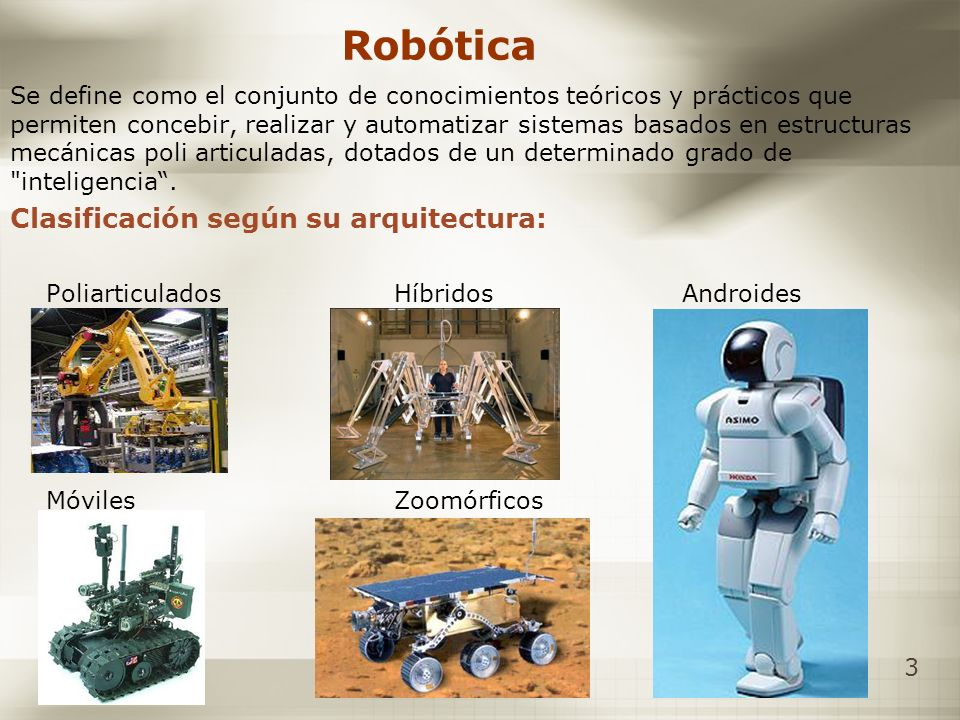 3 Robótica Se define como el conjunto de conocimientos teóricos y prácticos que permiten concebir, realizar y automatizar sistemas basados en estructu