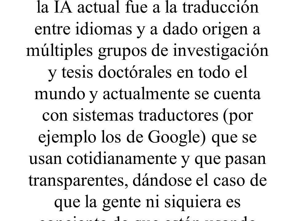 Por ejemplo uno de los primeros problemas a los que se enfrento la IA actual fue a la traducción entre idiomas y a dado origen a múltiples grupos de i