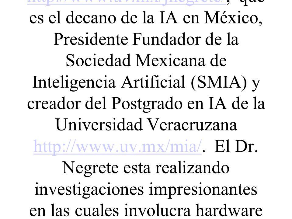 El Dr. José Negrete http://www.uv.mx/jnegrete/, que es el decano de la IA en México, Presidente Fundador de la Sociedad Mexicana de Inteligencia Artif