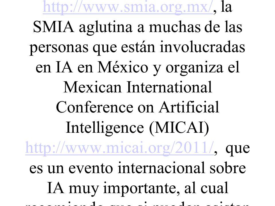 La Sociedad Mexicana de Inteligencia Artificial SMIA http://www.smia.org.mx/, la SMIA aglutina a muchas de las personas que están involucradas en IA e