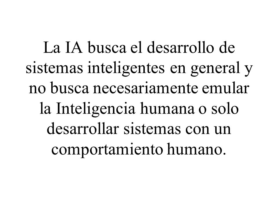 La IA busca el desarrollo de sistemas inteligentes en general y no busca necesariamente emular la Inteligencia humana o solo desarrollar sistemas con