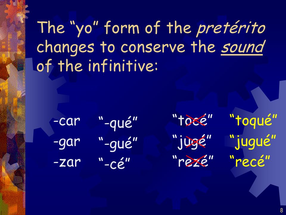 7 Verbs ending in -car, -gar, and -zar have a spelling change in the yo form of the pretérito.
