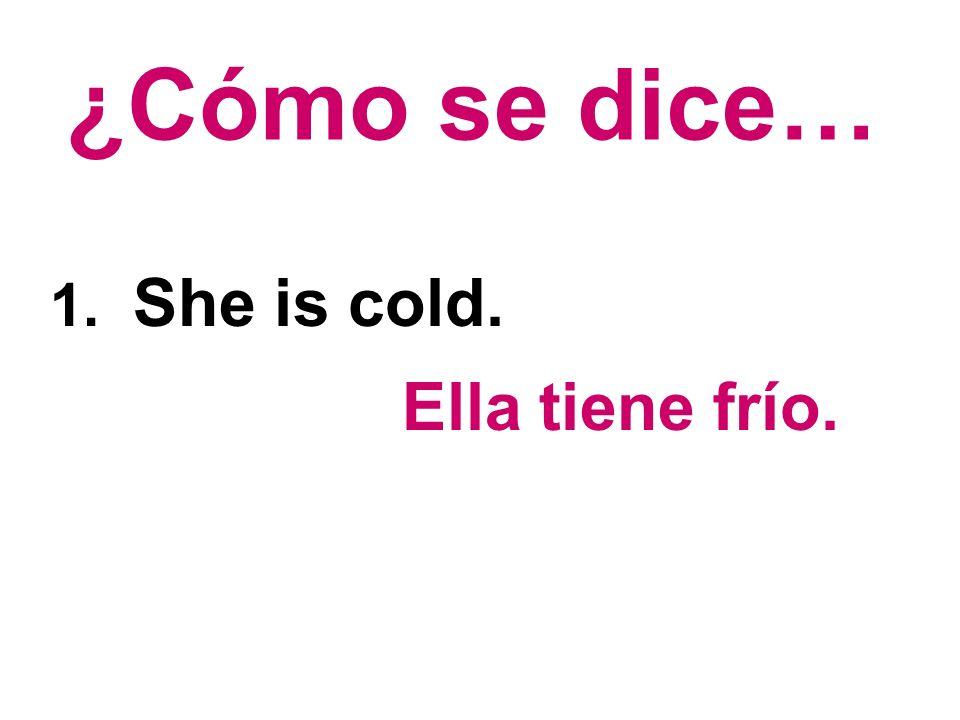 ¿Cómo se dice… 1. She is cold. Ella tiene frío.