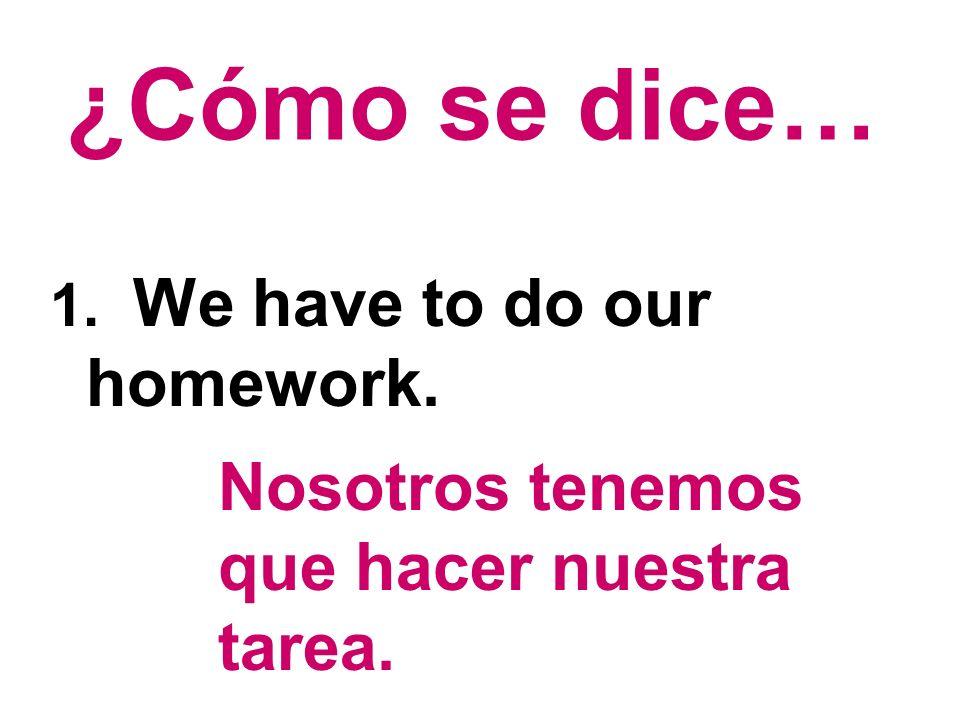 ¿Cómo se dice… 1. We have to do our homework. Nosotros tenemos que hacer nuestra tarea.