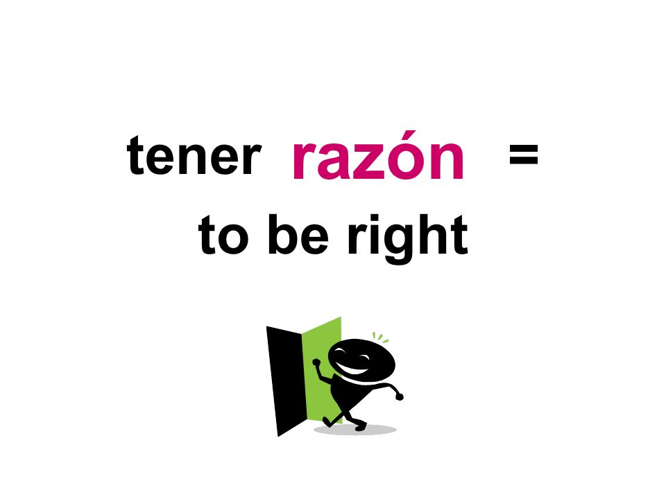 tener = to be right razón