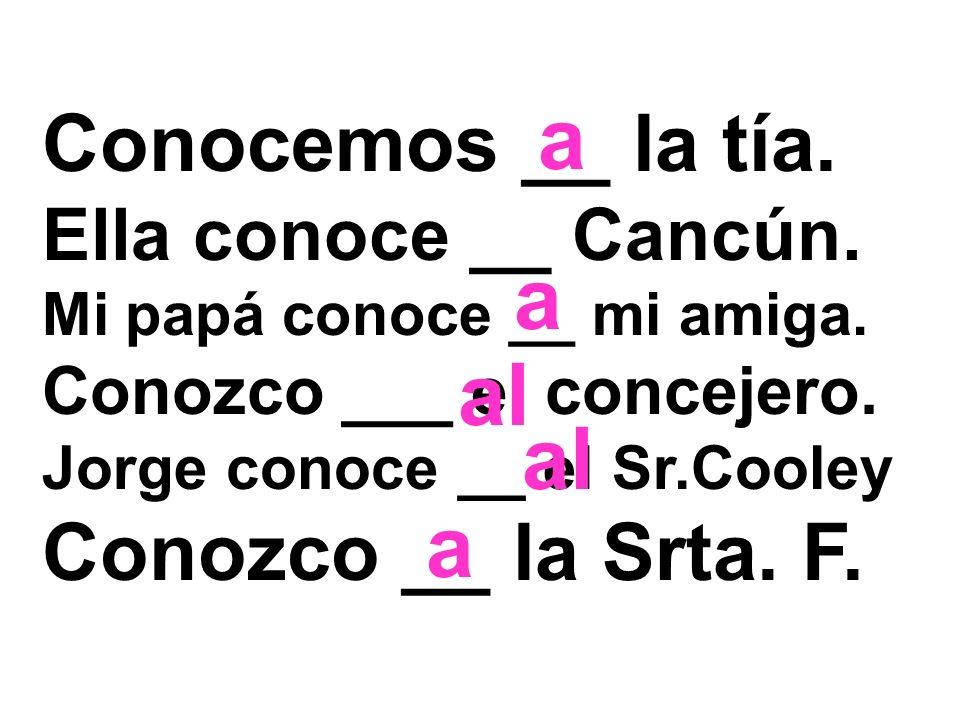 Conocemos __ la tía. Ella conoce __ Cancún. Mi papá conoce __ mi amiga. Conozco ___ el concejero. Jorge conoce __ el Sr.Cooley Conozco __ la Srta. F.