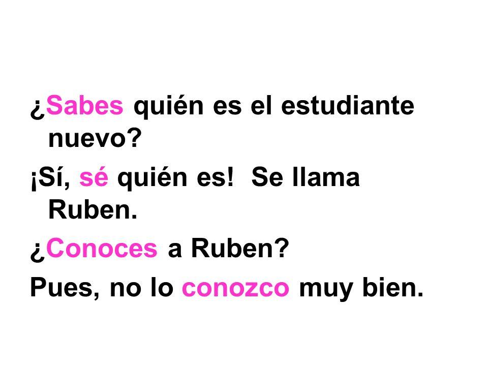 ¿Sabes quién es el estudiante nuevo? ¡Sí, sé quién es! Se llama Ruben. ¿Conoces a Ruben? Pues, no lo conozco muy bien.