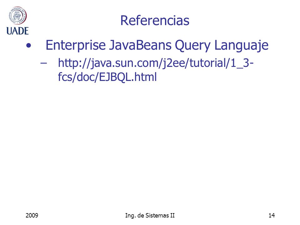 2009Ing. de Sistemas II14 Referencias Enterprise JavaBeans Query Languaje –http://java.sun.com/j2ee/tutorial/1_3- fcs/doc/EJBQL.html
