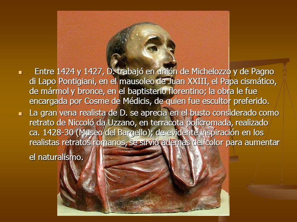 Entre 1424 y 1427, D. trabajó en unión de Michelozzo y de Pagno di Lapo Pontigiani, en el mausoleo de Juan XXIII, el Papa cismático, de mármol y bronc