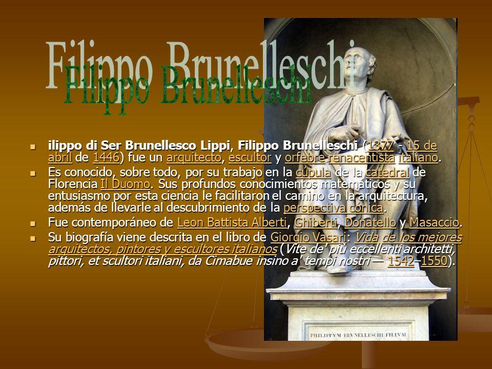 ilippo di Ser Brunellesco Lippi, Filippo Brunelleschi (1377 - 15 de abril de 1446) fue un arquitecto, escultor y orfebre renacentista italiano. ilippo