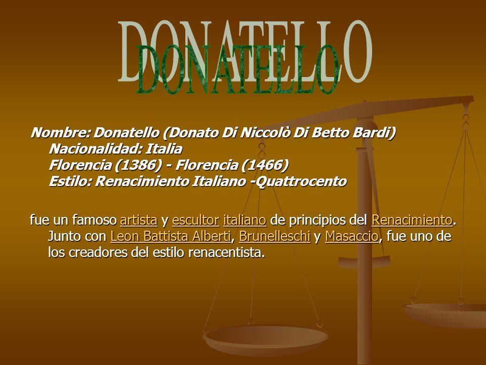 Nombre: Donatello (Donato Di Niccolò Di Betto Bardi) Nacionalidad: Italia Florencia (1386) - Florencia (1466) Estilo: Renacimiento Italiano -Quattroce