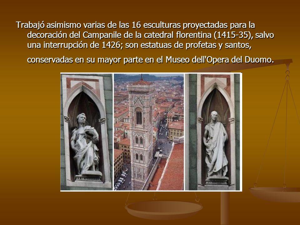 Trabajó asimismo varias de las 16 esculturas proyectadas para la decoración del Campanile de la catedral florentina (1415-35), salvo una interrupción