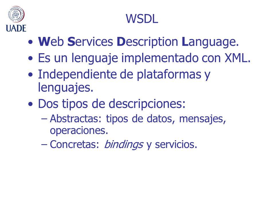 Web Services Description Language. Es un lenguaje implementado con XML. Independiente de plataformas y lenguajes. Dos tipos de descripciones: –Abstrac