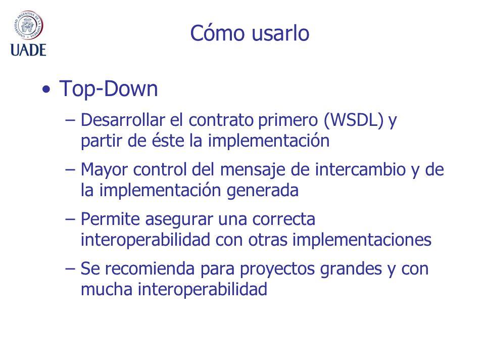 Cómo usarlo Top-Down –Desarrollar el contrato primero (WSDL) y partir de éste la implementación –Mayor control del mensaje de intercambio y de la impl