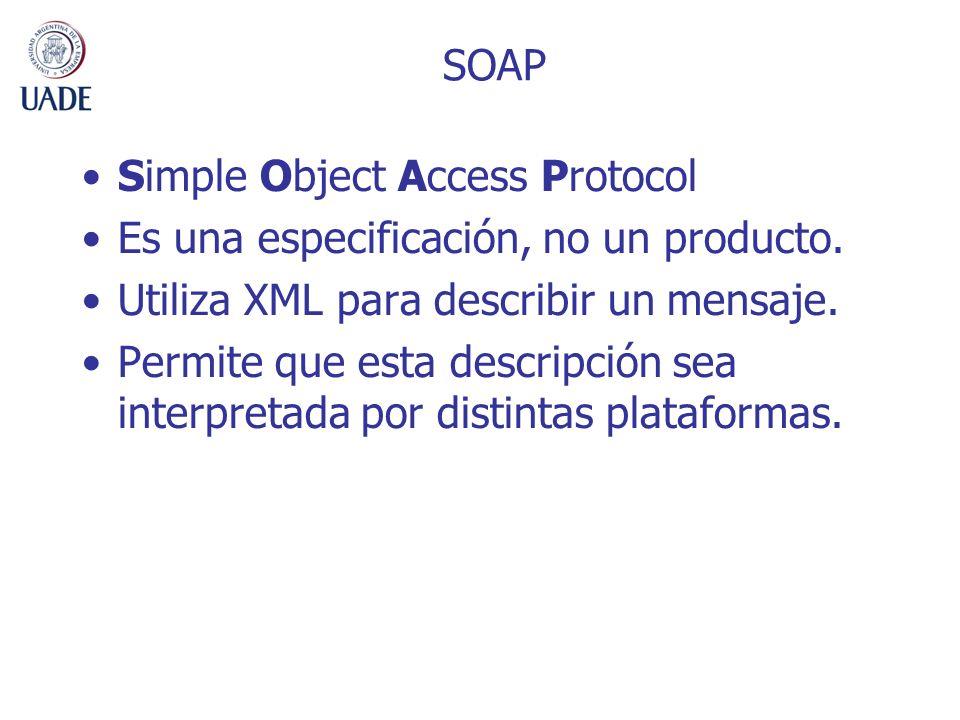 Simple Object Access Protocol Es una especificación, no un producto. Utiliza XML para describir un mensaje. Permite que esta descripción sea interpret