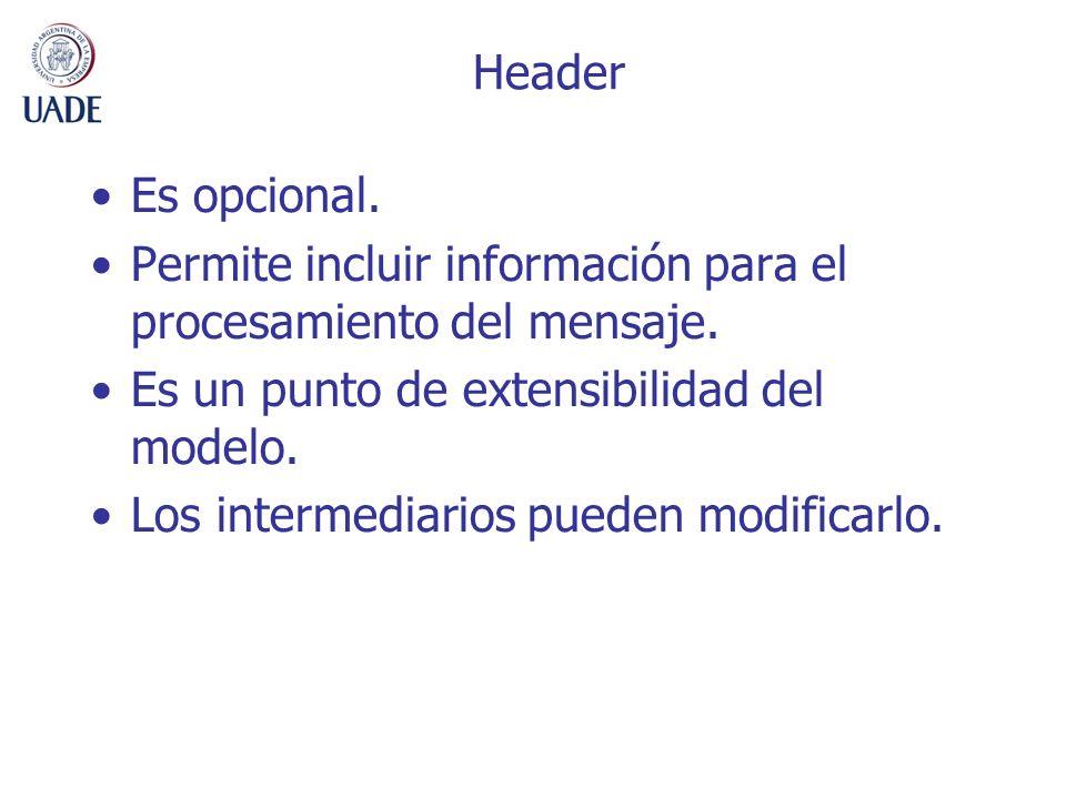 Header Es opcional. Permite incluir información para el procesamiento del mensaje. Es un punto de extensibilidad del modelo. Los intermediarios pueden