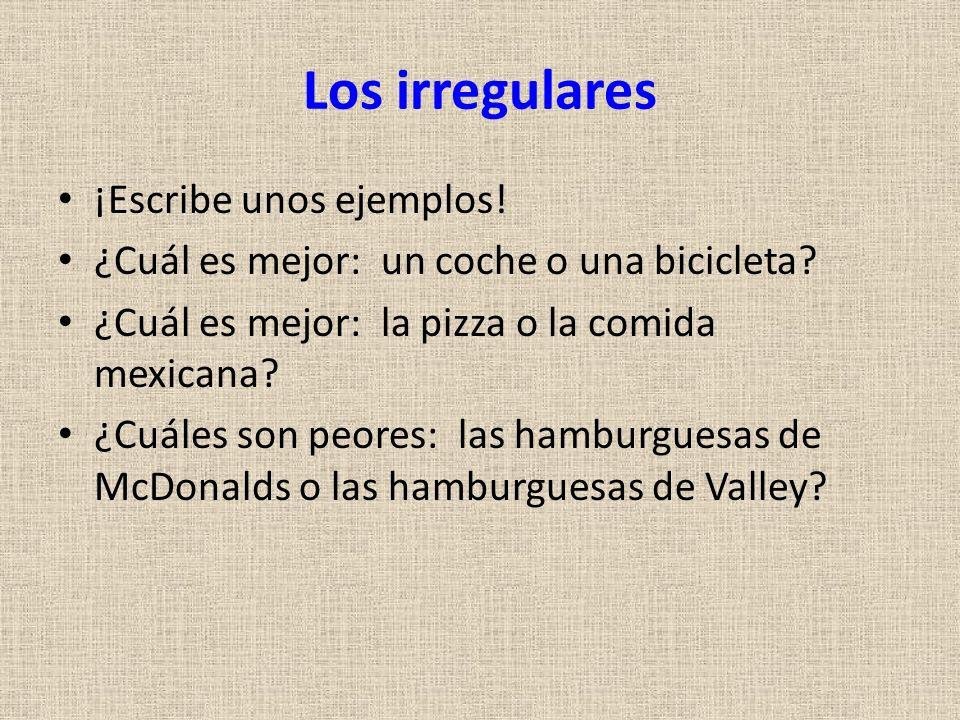 Los irregulares ¡Escribe unos ejemplos! ¿Cuál es mejor: un coche o una bicicleta? ¿Cuál es mejor: la pizza o la comida mexicana? ¿Cuáles son peores: l