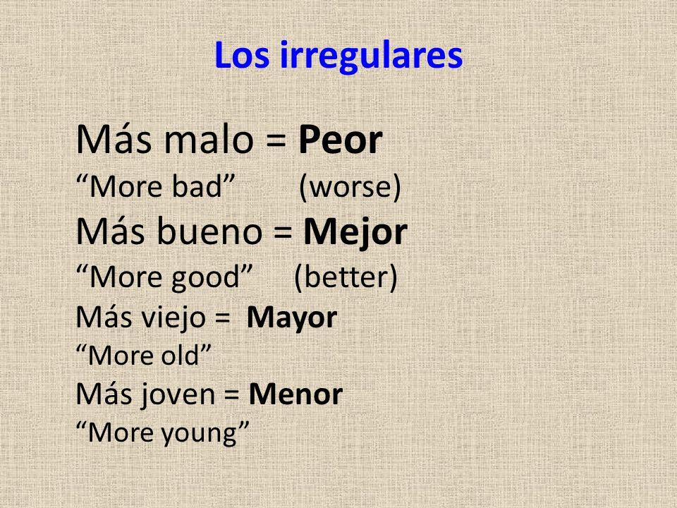 Los irregulares Más malo = Peor More bad (worse) Más bueno = Mejor More good (better) Más viejo = Mayor More old Más joven = Menor More young