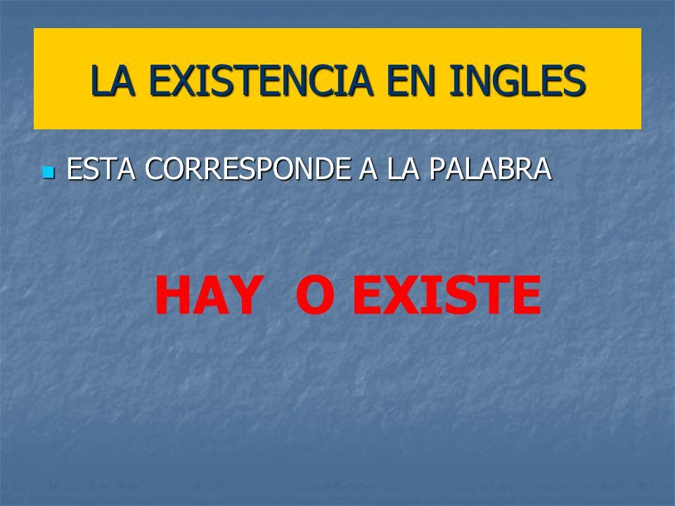 LA EXISTENCIA EN INGLES ESTA CORRESPONDE A LA PALABRA ESTA CORRESPONDE A LA PALABRA HAY O EXISTE