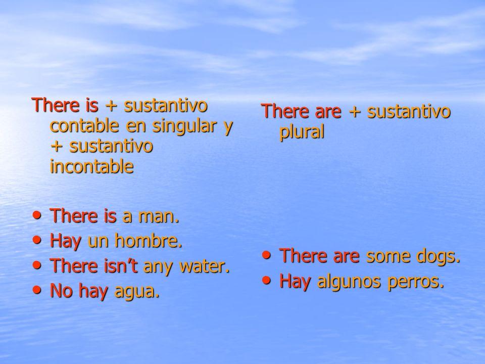 There is + sustantivo contable en singular y + sustantivo incontable There is a man. There is a man. Hay un hombre. Hay un hombre. There isnt any wate