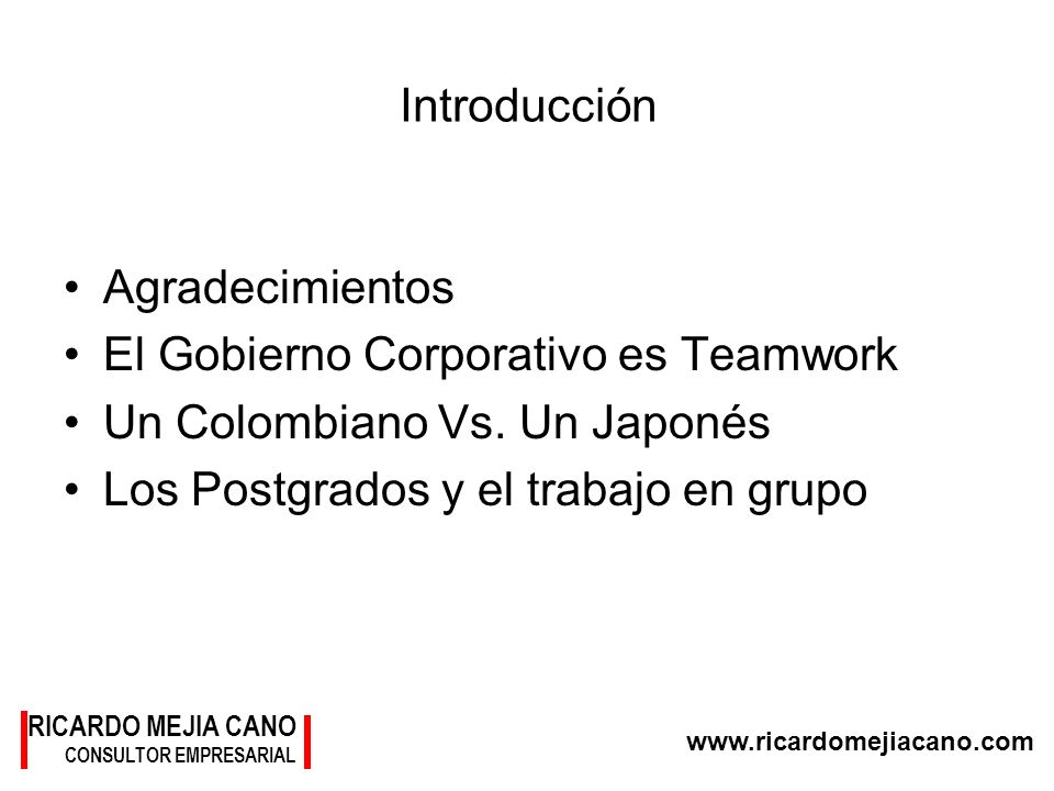 RICARDO MEJIA CANO CONSULTOR EMPRESARIAL www.ricardomejiacano.com Introducción Agradecimientos El Gobierno Corporativo es Teamwork Un Colombiano Vs. U