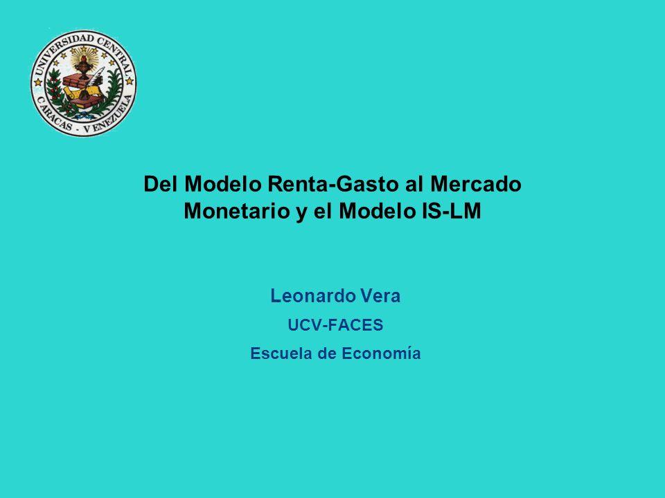 Del Modelo Renta-Gasto al Mercado Monetario y el Modelo IS-LM Leonardo Vera UCV-FACES Escuela de Economía