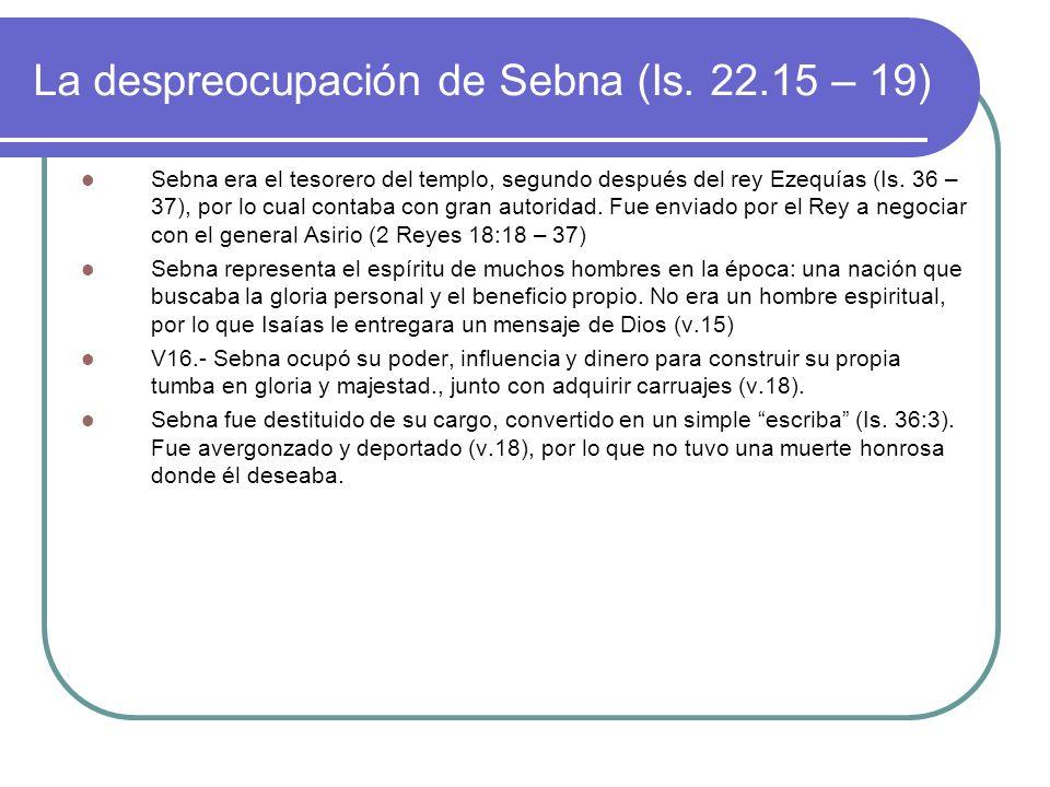 La despreocupación de Sebna (Is. 22.15 – 19) Sebna era el tesorero del templo, segundo después del rey Ezequías (Is. 36 – 37), por lo cual contaba con