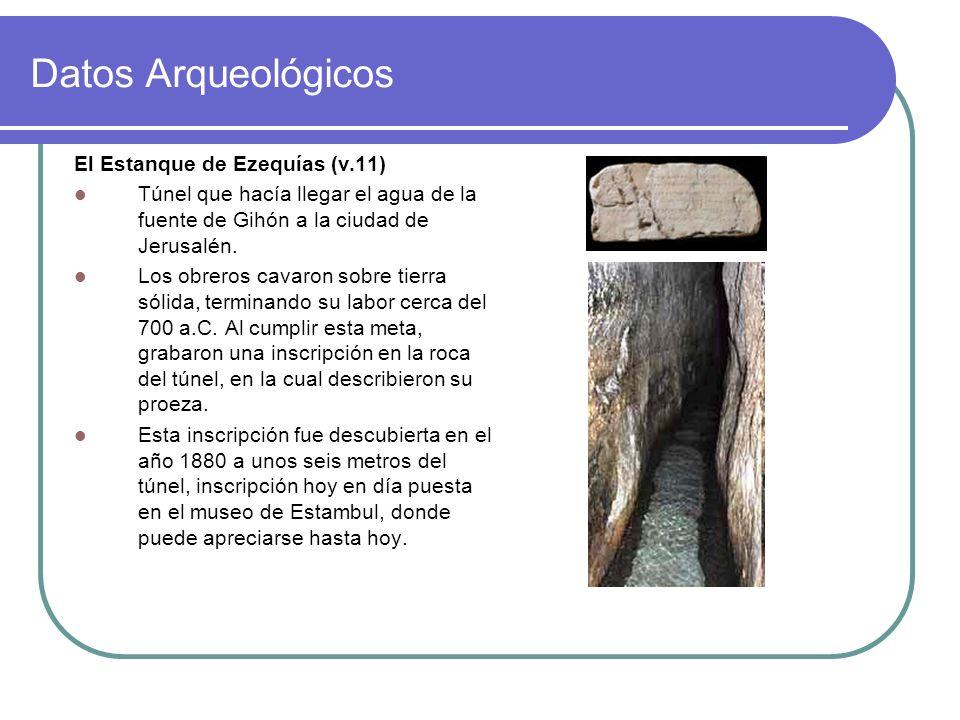 Datos Arqueológicos El Estanque de Ezequías (v.11) Túnel que hacía llegar el agua de la fuente de Gihón a la ciudad de Jerusalén. Los obreros cavaron