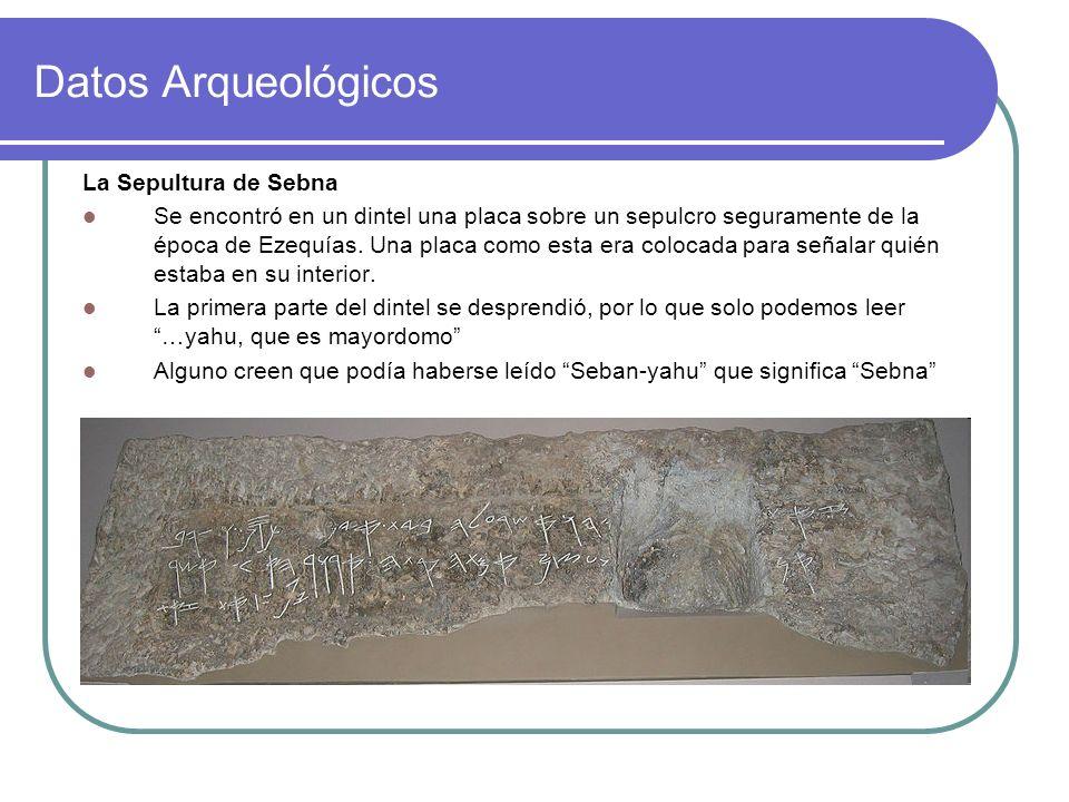 Datos Arqueológicos La Sepultura de Sebna Se encontró en un dintel una placa sobre un sepulcro seguramente de la época de Ezequías. Una placa como est