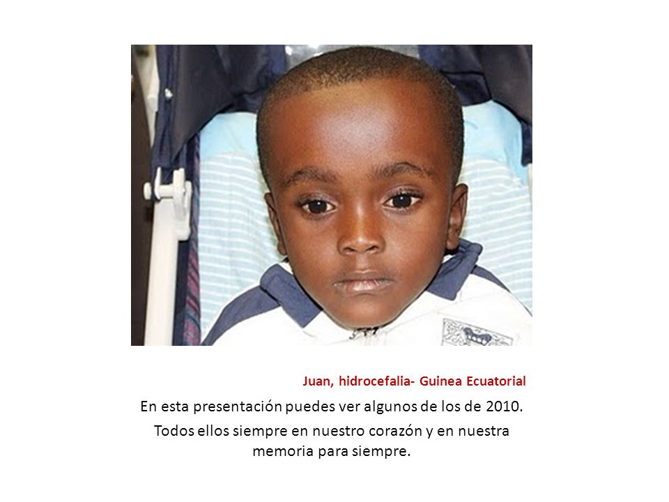 Juan, hidrocefalia- Guinea Ecuatorial En esta presentación puedes ver algunos de los de 2010. Todos ellos siempre en nuestro corazón y en nuestra memo