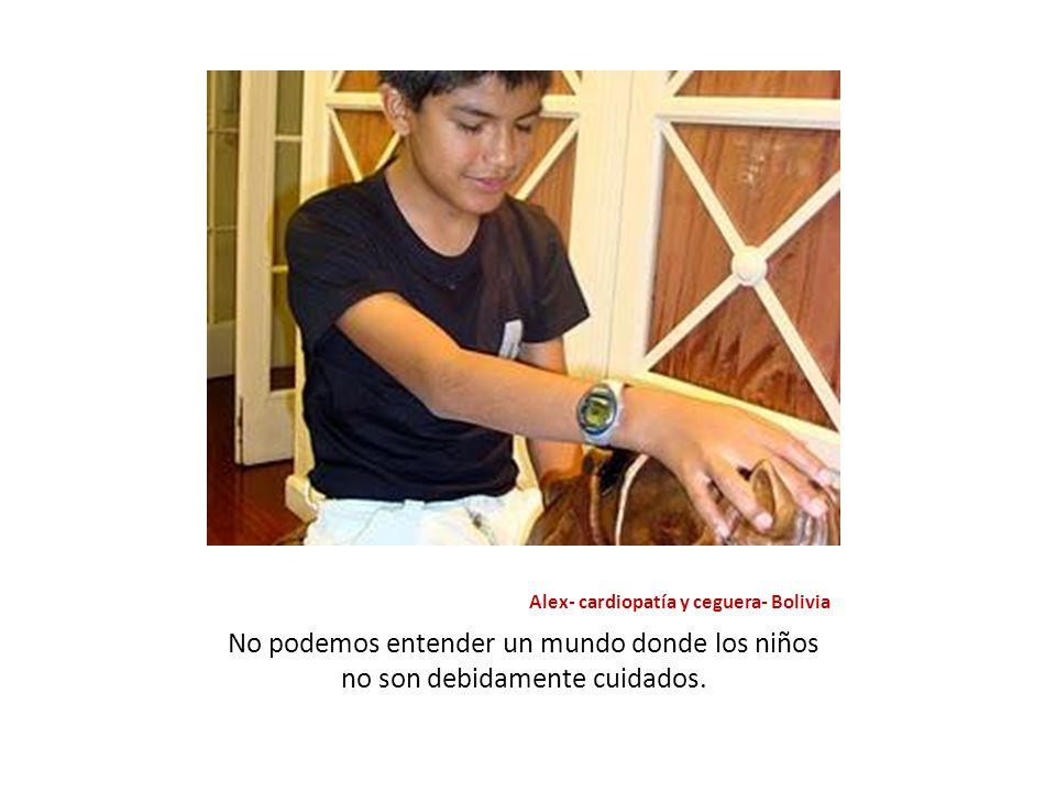 Alex- cardiopatía y ceguera- Bolivia No podemos entender un mundo donde los niños no son debidamente cuidados.