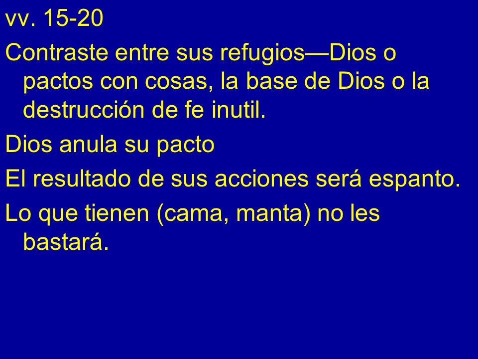 vv. 15-20 Contraste entre sus refugiosDios o pactos con cosas, la base de Dios o la destrucción de fe inutil. Dios anula su pacto El resultado de sus