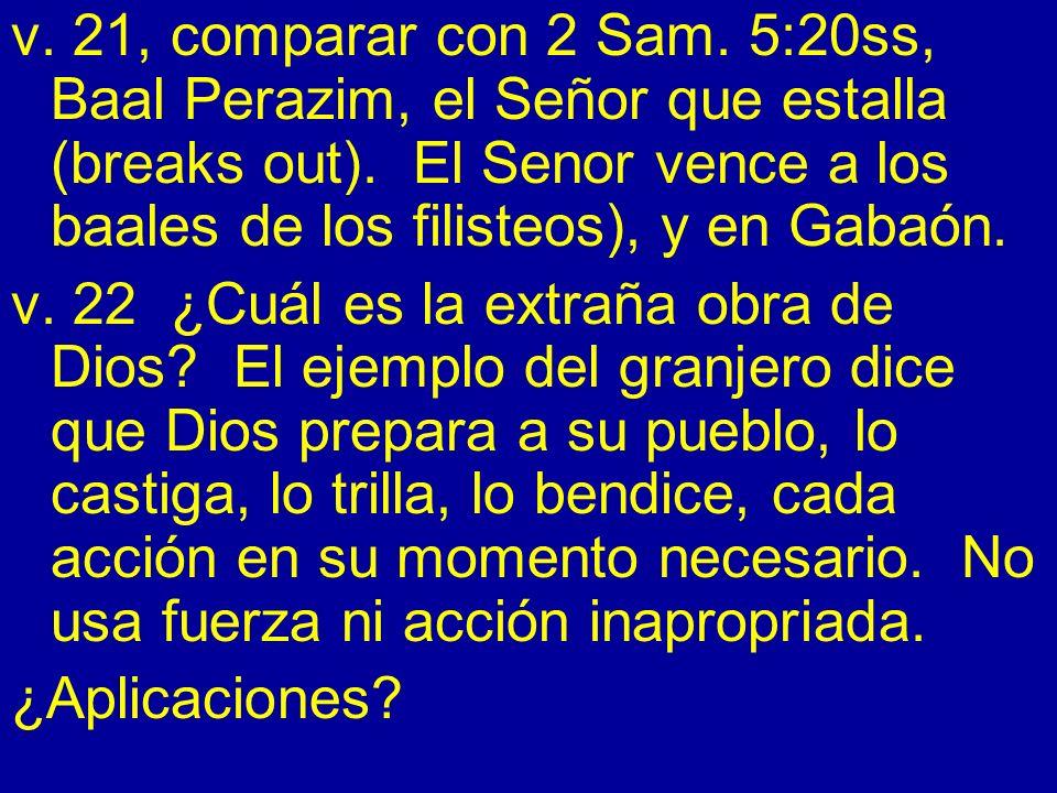 v. 21, comparar con 2 Sam. 5:20ss, Baal Perazim, el Señor que estalla (breaks out). El Senor vence a los baales de los filisteos), y en Gabaón. v. 22