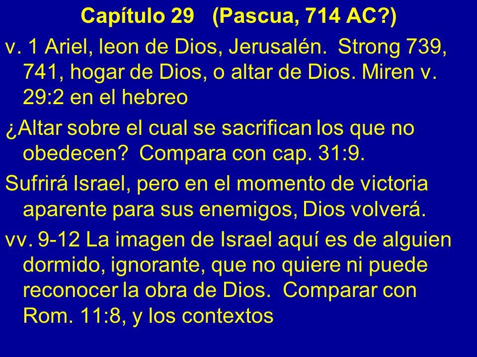 Capítulo 29 (Pascua, 714 AC?) v. 1 Ariel, leon de Dios, Jerusalén. Strong 739, 741, hogar de Dios, o altar de Dios. Miren v. 29:2 en el hebreo ¿Altar