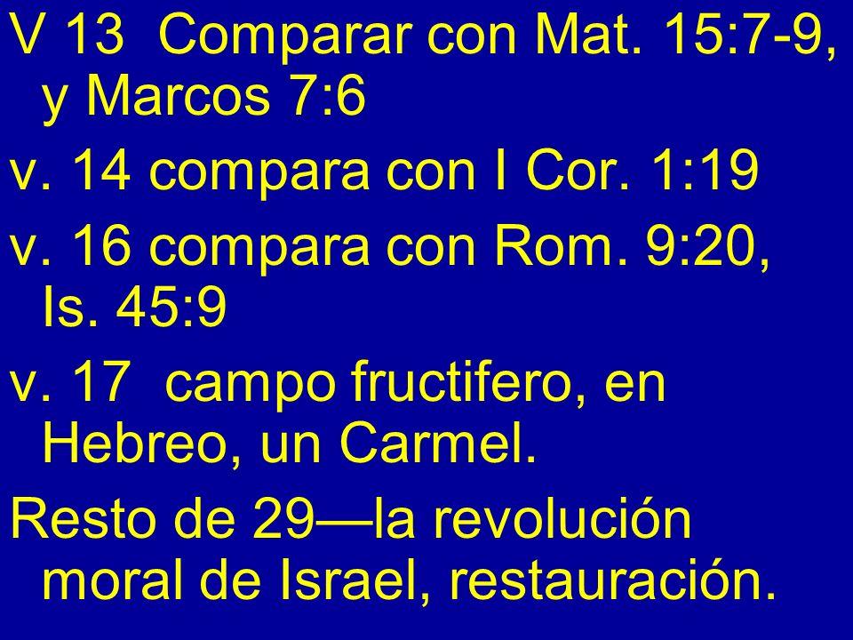 V 13 Comparar con Mat. 15:7-9, y Marcos 7:6 v. 14 compara con I Cor. 1:19 v. 16 compara con Rom. 9:20, Is. 45:9 v. 17 campo fructifero, en Hebreo, un
