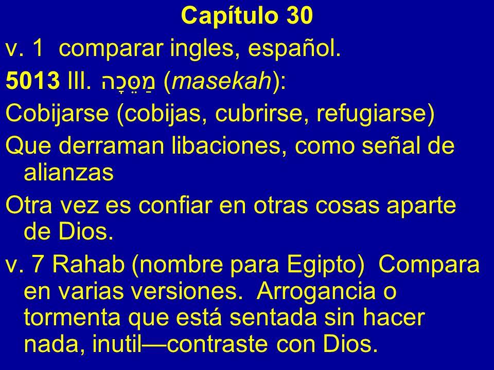 Capítulo 30 v. 1 comparar ingles, español. 5013 III. מַסֵּכָה (masekah): Cobijarse (cobijas, cubrirse, refugiarse) Que derraman libaciones, como señal