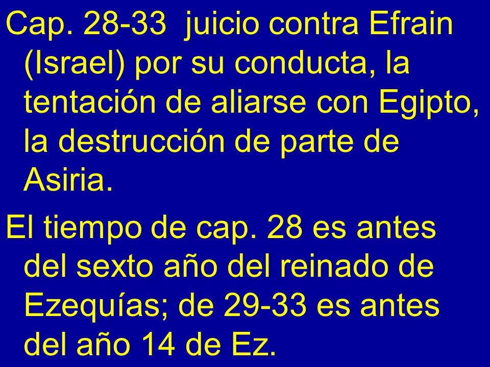 Cap. 28-33 juicio contra Efrain (Israel) por su conducta, la tentación de aliarse con Egipto, la destrucción de parte de Asiria. El tiempo de cap. 28