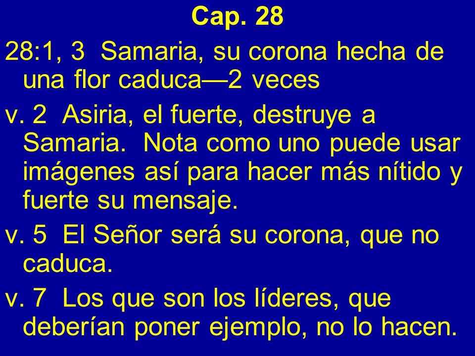 Cap. 28 28:1, 3 Samaria, su corona hecha de una flor caduca2 veces v. 2 Asiria, el fuerte, destruye a Samaria. Nota como uno puede usar imágenes así p