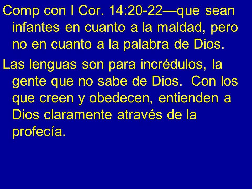 Comp con I Cor. 14:20-22que sean infantes en cuanto a la maldad, pero no en cuanto a la palabra de Dios. Las lenguas son para incrédulos, la gente que